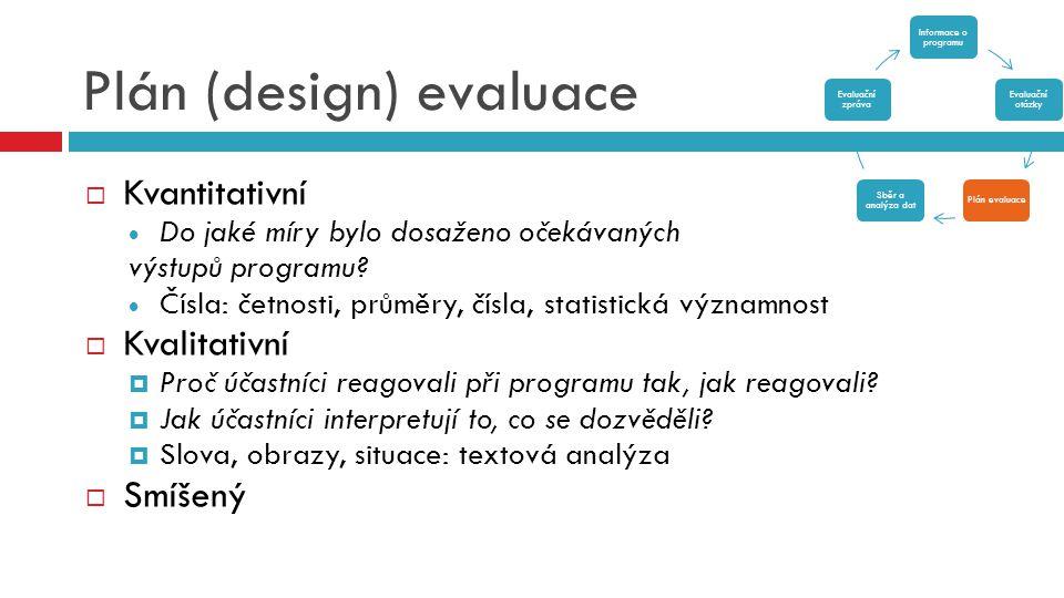 Plán (design) evaluace  Kvantitativní  Do jaké míry bylo dosaženo očekávaných výstupů programu?  Čísla: četnosti, průměry, čísla, statistická význa
