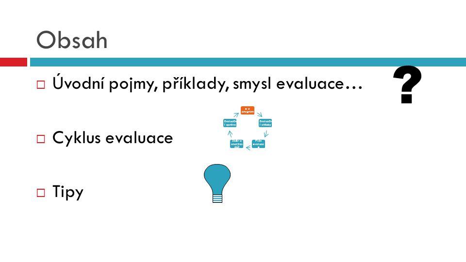 Obsah  Úvodní pojmy, příklady, smysl evaluace…  Cyklus evaluace  Tipy Informac e o program u Evaluačn í otázky Plán evaluac e Sběr a analýza dat Ev