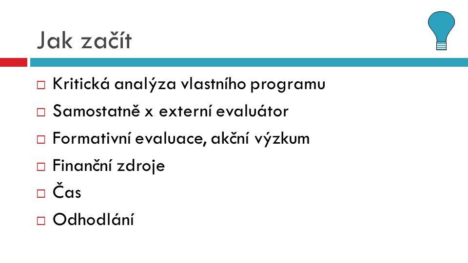 Jak začít  Kritická analýza vlastního programu  Samostatně x externí evaluátor  Formativní evaluace, akční výzkum  Finanční zdroje  Čas  Odhodlá