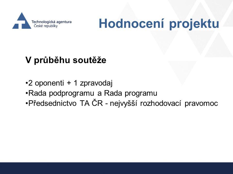 Hodnocení projektu V průběhu soutěže 2 oponenti + 1 zpravodaj Rada podprogramu a Rada programu Předsednictvo TA ČR - nejvyšší rozhodovací pravomoc