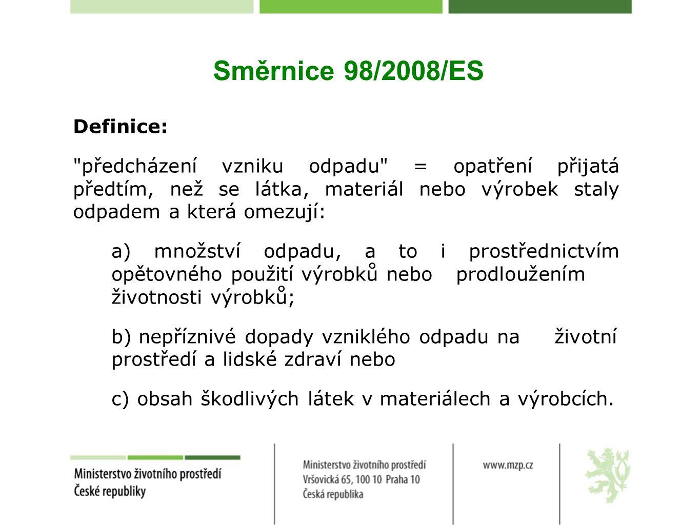 Směrnice 98/2008/ES Definice: předcházení vzniku odpadu = opatření přijatá předtím, než se látka, materiál nebo výrobek staly odpadem a která omezují: a) množství odpadu, a to i prostřednictvím opětovného použití výrobků nebo prodloužením životnosti výrobků; b) nepříznivé dopady vzniklého odpadu na životní prostředí a lidské zdraví nebo c) obsah škodlivých látek v materiálech a výrobcích.