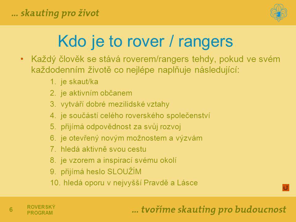 6 ROVERSKÝ PROGRAM Kdo je to rover / rangers Každý člověk se stává roverem/rangers tehdy, pokud ve svém každodenním životě co nejlépe naplňuje následující: 1.je skaut/ka 2.je aktivním občanem 3.vytváří dobré mezilidské vztahy 4.je součástí celého roverského společenství 5.přijímá odpovědnost za svůj rozvoj 6.je otevřený novým možnostem a výzvám 7.hledá aktivně svou cestu 8.je vzorem a inspirací svému okolí 9.přijímá heslo SLOUŽÍM 10.hledá oporu v nejvyšší Pravdě a Lásce