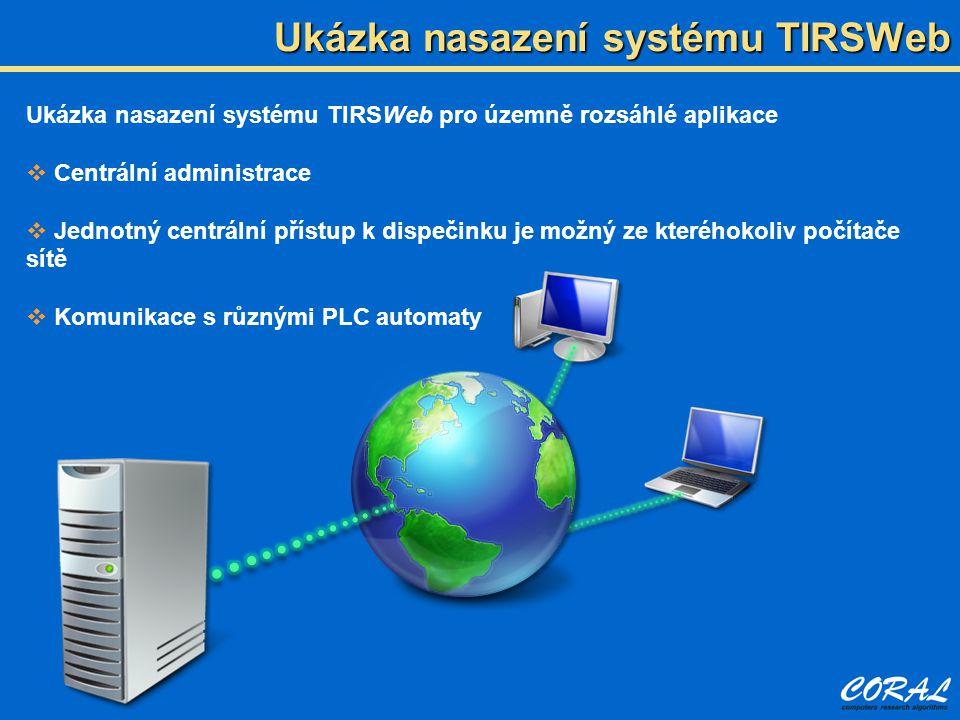 Ukázka nasazení systému TIRSWeb pro územně rozsáhlé aplikace  Centrální administrace  Jednotný centrální přístup k dispečinku je možný ze kteréhokoliv počítače sítě  Komunikace s různými PLC automaty Ukázka nasazení systému TIRSWeb