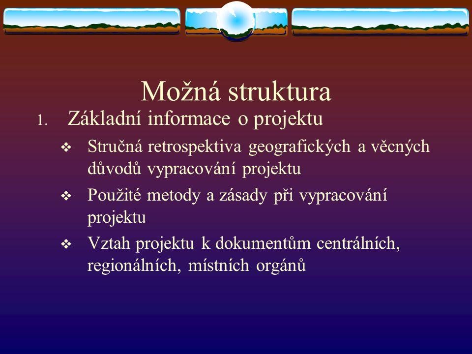 Možná struktura 1. Základní informace o projektu  Stručná retrospektiva geografických a věcných důvodů vypracování projektu  Použité metody a zásady