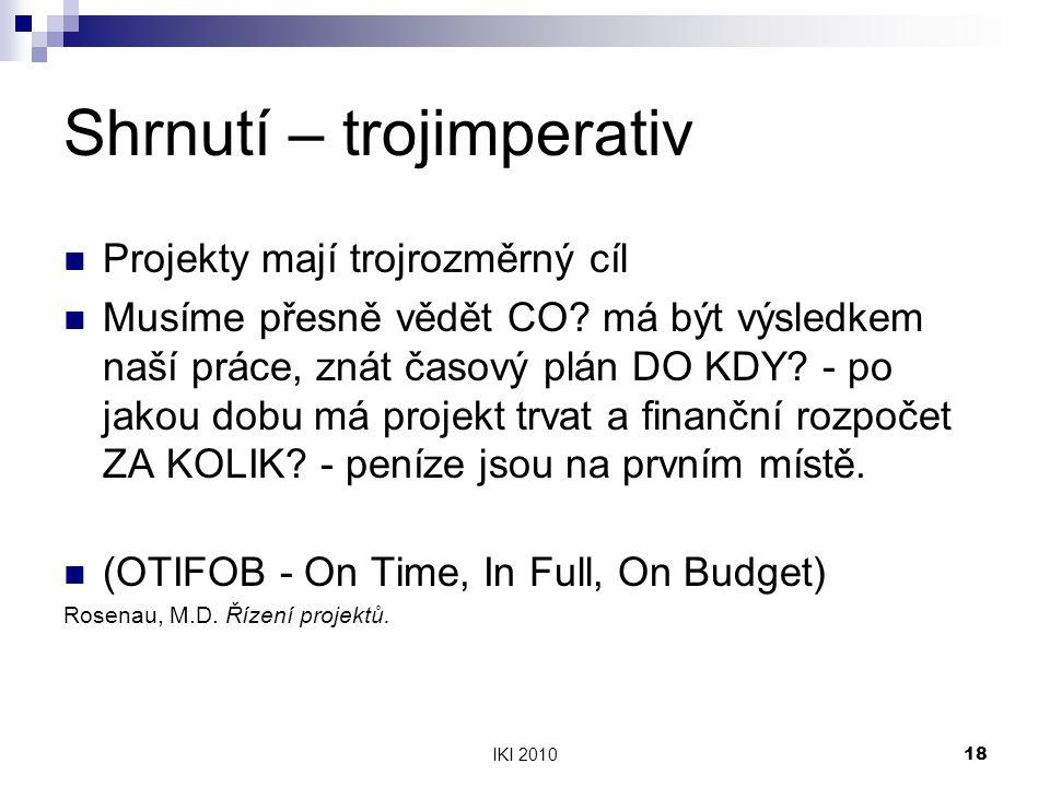 IKI 201018 Shrnutí – trojimperativ Projekty mají trojrozměrný cíl Musíme přesně vědět CO? má být výsledkem naší práce, znát časový plán DO KDY? - po j