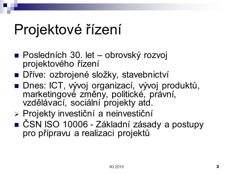 IKI 20102 Projektové řízení Posledních 30. let – obrovský rozvoj projektového řízení Dříve: ozbrojené složky, stavebnictví Dnes: ICT, vývoj organizací