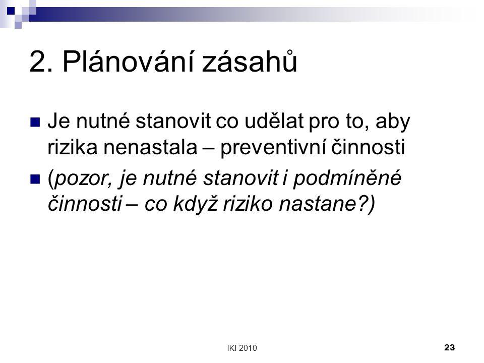 IKI 201023 2. Plánování zásahů Je nutné stanovit co udělat pro to, aby rizika nenastala – preventivní činnosti (pozor, je nutné stanovit i podmíněné č