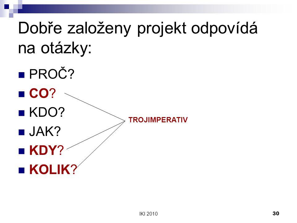 IKI 201030 Dobře založeny projekt odpovídá na otázky: PROČ? CO? KDO? JAK? KDY? KOLIK? TROJIMPERATIV