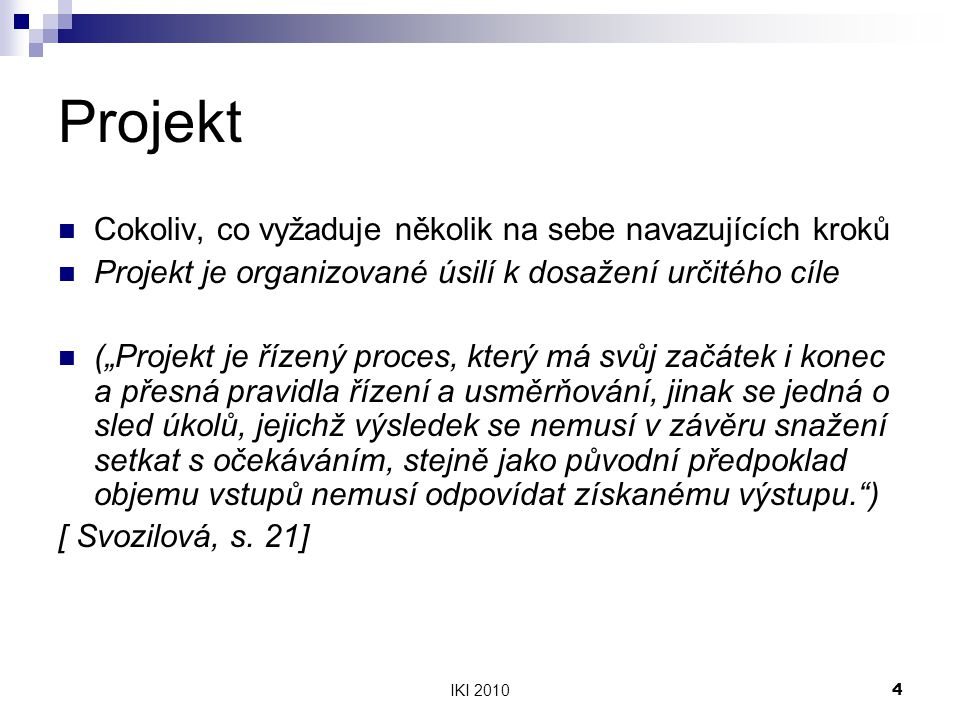 """IKI 20104 Projekt Cokoliv, co vyžaduje několik na sebe navazujících kroků Projekt je organizované úsilí k dosažení určitého cíle (""""Projekt je řízený proces, který má svůj začátek i konec a přesná pravidla řízení a usměrňování, jinak se jedná o sled úkolů, jejichž výsledek se nemusí v závěru snažení setkat s očekáváním, stejně jako původní předpoklad objemu vstupů nemusí odpovídat získanému výstupu. ) [ Svozilová, s."""