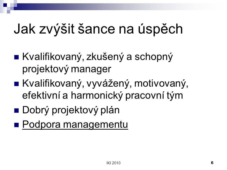 IKI 20106 Jak zvýšit šance na úspěch Kvalifikovaný, zkušený a schopný projektový manager Kvalifikovaný, vyvážený, motivovaný, efektivní a harmonický pracovní tým Dobrý projektový plán Podpora managementu