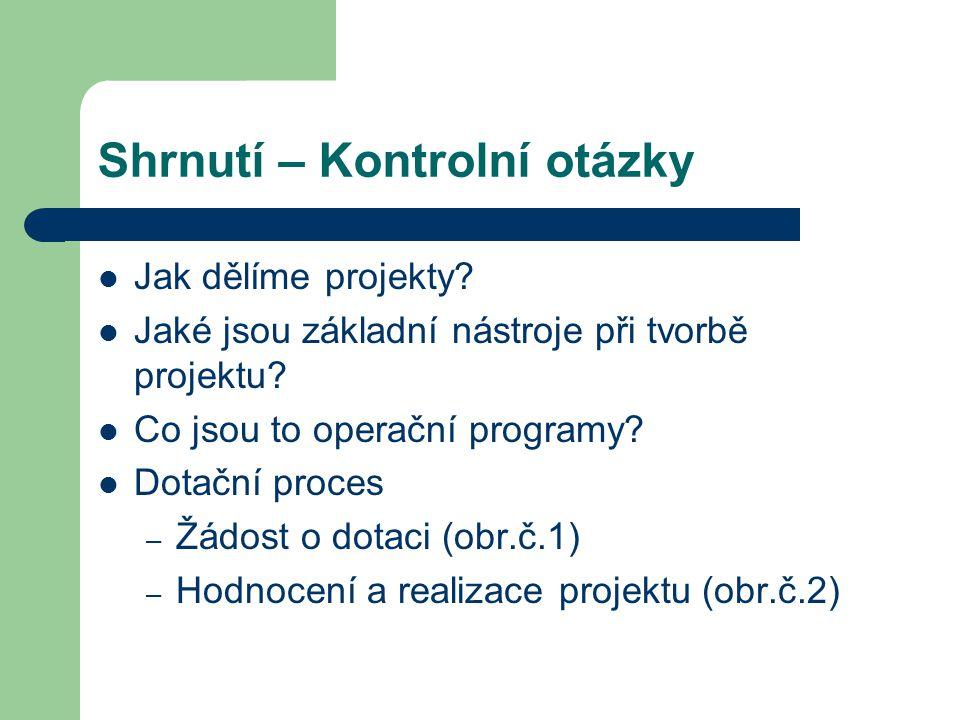 Shrnutí – Kontrolní otázky Jak dělíme projekty? Jaké jsou základní nástroje při tvorbě projektu? Co jsou to operační programy? Dotační proces – Žádost