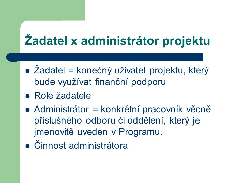 Žadatel x administrátor projektu Žadatel = konečný uživatel projektu, který bude využívat finanční podporu Role žadatele Administrátor = konkrétní pracovník věcně příslušného odboru či oddělení, který je jmenovitě uveden v Programu.