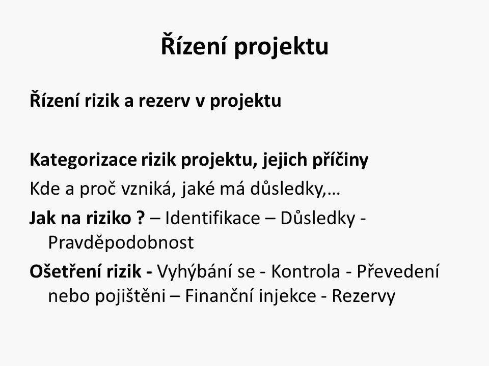 Řízení projektu Řízení rizik a rezerv v projektu Kategorizace rizik projektu, jejich příčiny Kde a proč vzniká, jaké má důsledky,… Jak na riziko ? – I