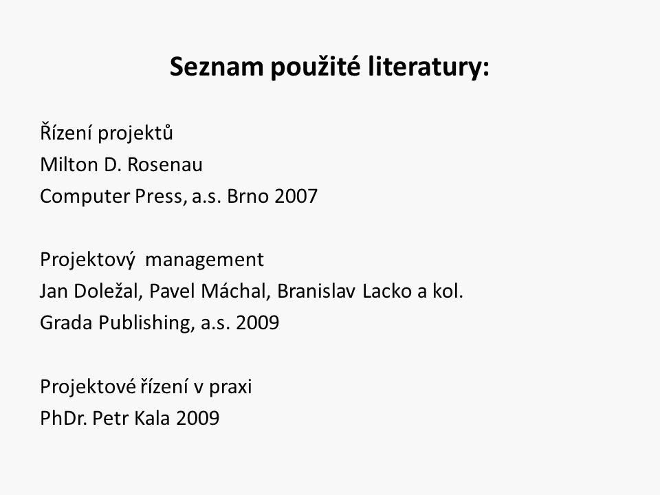 Seznam použité literatury: Řízení projektů Milton D. Rosenau Computer Press, a.s. Brno 2007 Projektový management Jan Doležal, Pavel Máchal, Branislav