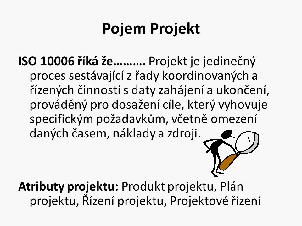 Pojem Projekt Projekt je ÚKOL / CÍL Pro jehož řešení máme Kapacity, Znalosti, Dovednosti Cíl projektu je Jasný, Srozumitelný, Měřitelný, Reálný Projekt má jasný Začátek a Konec Projekt lze definovat Charakteristickými rysy