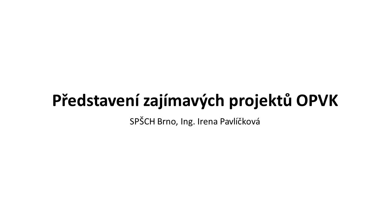 Představení zajímavých projektů OPVK SPŠCH Brno, Ing. Irena Pavlíčková