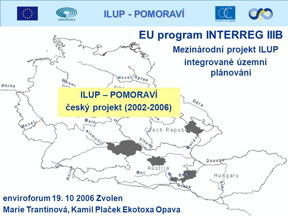 ILUP - POMORAVÍ EU program INTERREG IIIB ILUP – POMORAVÍ český projekt (2002-2006) Mezinárodní projekt ILUP integrované územní plánování enviroforum 19.