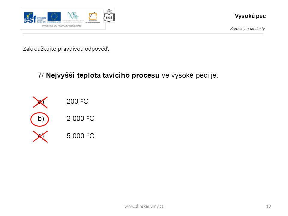 www.zlinskedumy.cz Zakroužkujte pravdivou odpověď: 10 7/ Nejvyšší teplota tavicího procesu ve vysoké peci je: a)200 o C b)2 000 o C c)5 000 o C Vysoká