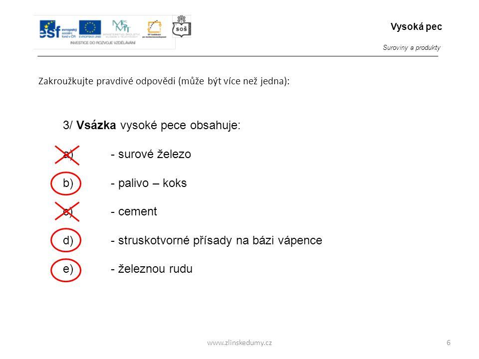 www.zlinskedumy.cz Zakroužkujte pravdivé odpovědi (může být více než jedna): 6 3/ Vsázka vysoké pece obsahuje: a)- surové železo b) - palivo – koks c)