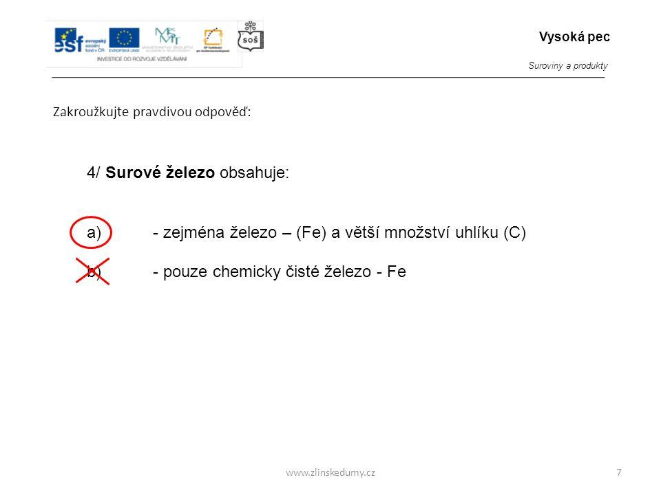 www.zlinskedumy.cz Zakroužkujte pravdivou odpověď: 7 4/ Surové železo obsahuje: a)- zejména železo – (Fe) a větší množství uhlíku (C) b)- pouze chemic