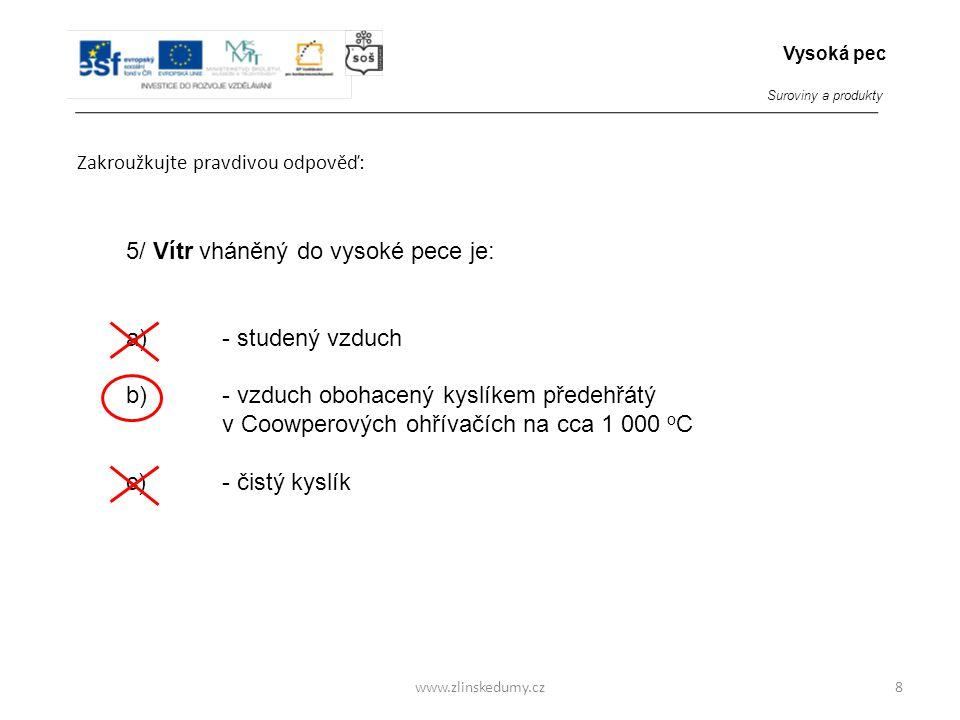 www.zlinskedumy.cz Zakroužkujte pravdivou odpověď: 8 5/ Vítr vháněný do vysoké pece je: a) - studený vzduch b) - vzduch obohacený kyslíkem předehřátý