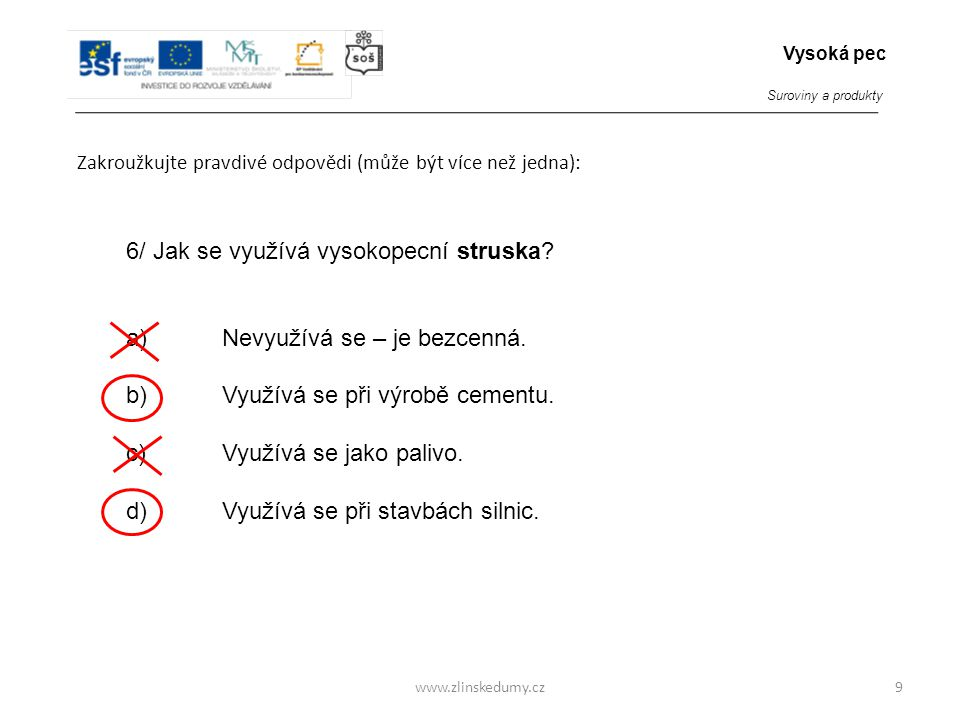 www.zlinskedumy.cz Zakroužkujte pravdivé odpovědi (může být více než jedna): 9 6/ Jak se využívá vysokopecní struska? a)Nevyužívá se – je bezcenná. b)