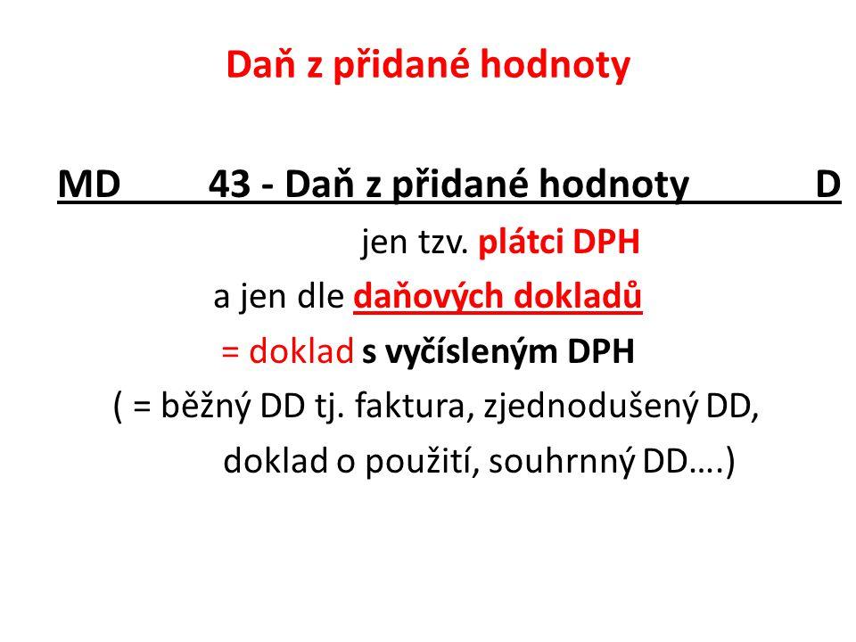 Daň z přidané hodnoty MD 43 - Daň z přidané hodnoty D jen tzv. plátci DPH a jen dle daňových dokladů = doklad s vyčísleným DPH ( = běžný DD tj. faktur
