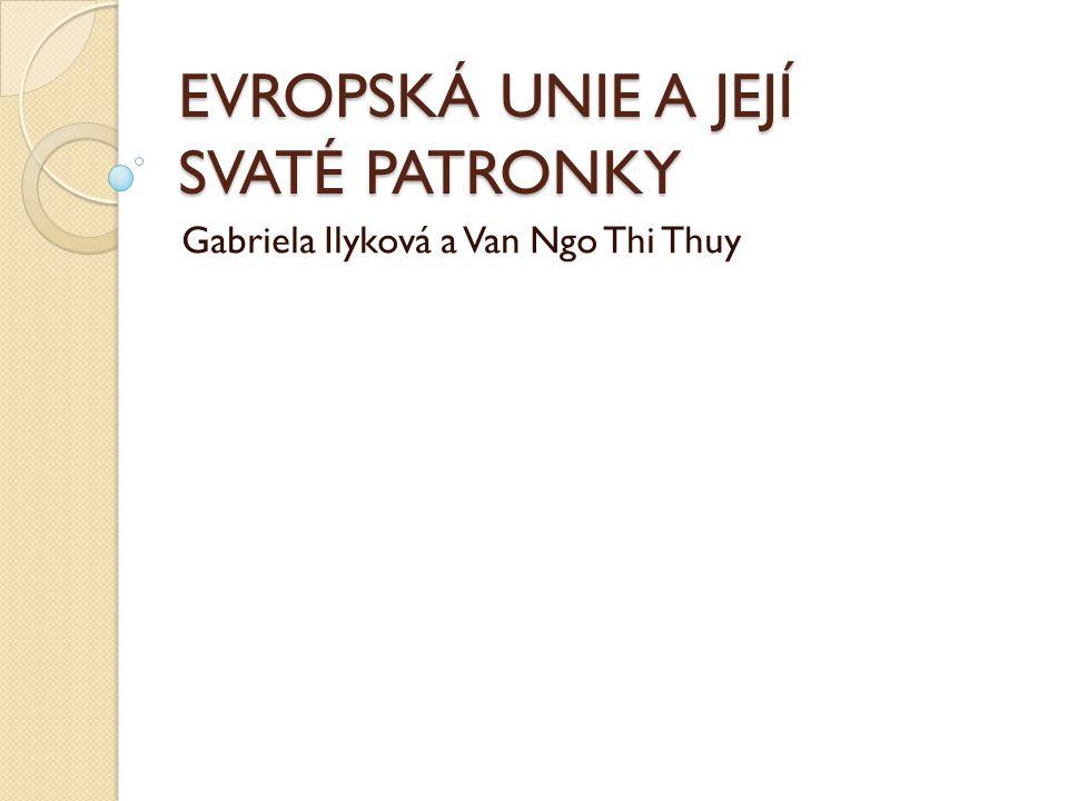 EVROPSKÁ UNIE A JEJÍ SVATÉ PATRONKY Gabriela Ilyková a Van Ngo Thi Thuy