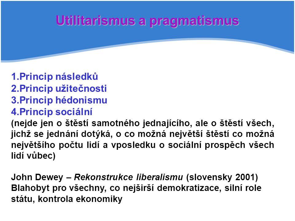 Utilitarismus a pragmatismus 1.Princip následků 2.Princip užitečnosti 3.Princip hédonismu 4.Princip sociální (nejde jen o štěstí samotného jednajícího, ale o štěstí všech, jichž se jednání dotýká, o co možná největší štěstí co možná největšího počtu lidí a vposledku o sociální prospěch všech lidí vůbec) John Dewey – Rekonstrukce liberalismu (slovensky 2001) Blahobyt pro všechny, co nejširší demokratizace, silní role státu, kontrola ekonomiky