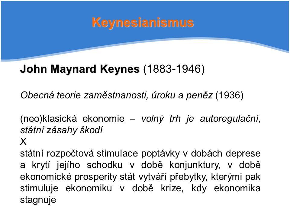 Keynesianismus John Maynard Keynes John Maynard Keynes (1883-1946) Obecná teorie zaměstnanosti, úroku a peněz (1936) (neo)klasická ekonomie – volný trh je autoregulační, státní zásahy škodí X státní rozpočtová stimulace poptávky v dobách deprese a krytí jejího schodku v době konjunktury, v době ekonomické prosperity stát vytváří přebytky, kterými pak stimuluje ekonomiku v době krize, kdy ekonomika stagnuje