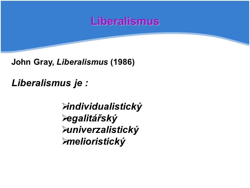 Liberalismus John Gray, Liberalismus (1986) Liberalismus je :  individualistický  egalitářský  univerzalistický  melioristický
