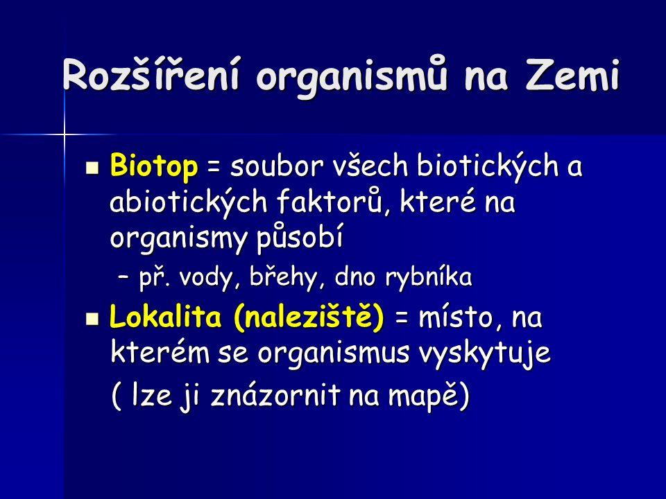 Rozšíření organismů na Zemi Biotop = soubor všech biotických a abiotických faktorů, které na organismy působí Biotop = soubor všech biotických a abiot