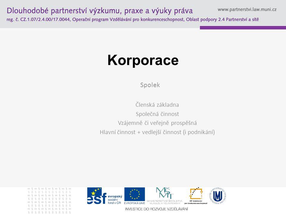 Korporace Spolek Členská základna Společná činnost Vzájemně či veřejně prospěšná Hlavní činnost + vedlejší činnost (i podnikání)