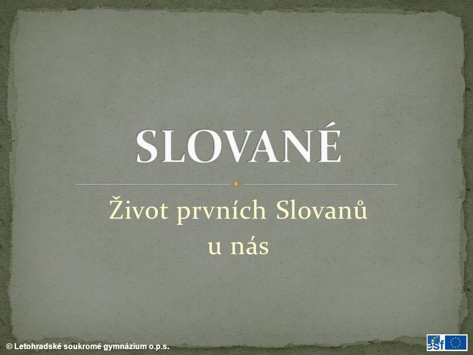 © Letohradské soukromé gymnázium o.p.s. Život prvních Slovanů u nás