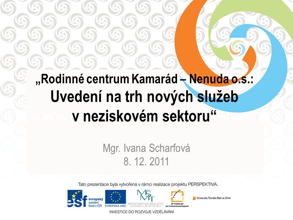 """""""Rodinné centrum Kamarád – Nenuda o.s.: Uvedení na trh nových služeb v neziskovém sektoru"""" Mgr. Ivana Scharfová 8. 12. 2011"""