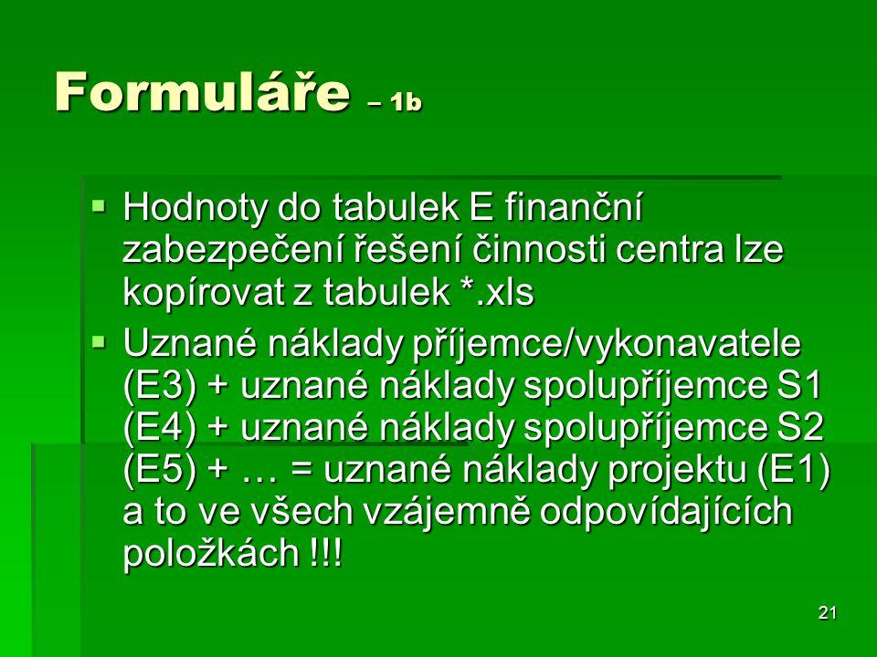 21 Formuláře – 1b  Hodnoty do tabulek E finanční zabezpečení řešení činnosti centra lze kopírovat z tabulek *.xls  Uznané náklady příjemce/vykonavatele (E3) + uznané náklady spolupříjemce S1 (E4) + uznané náklady spolupříjemce S2 (E5) + … = uznané náklady projektu (E1) a to ve všech vzájemně odpovídajících položkách !!!