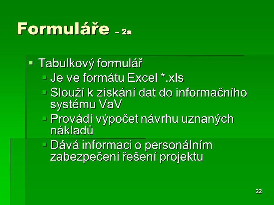 22 Formuláře – 2a  Tabulkový formulář  Je ve formátu Excel *.xls  Slouží k získání dat do informačního systému VaV  Provádí výpočet návrhu uznaných nákladů  Dává informaci o personálním zabezpečení řešení projektu