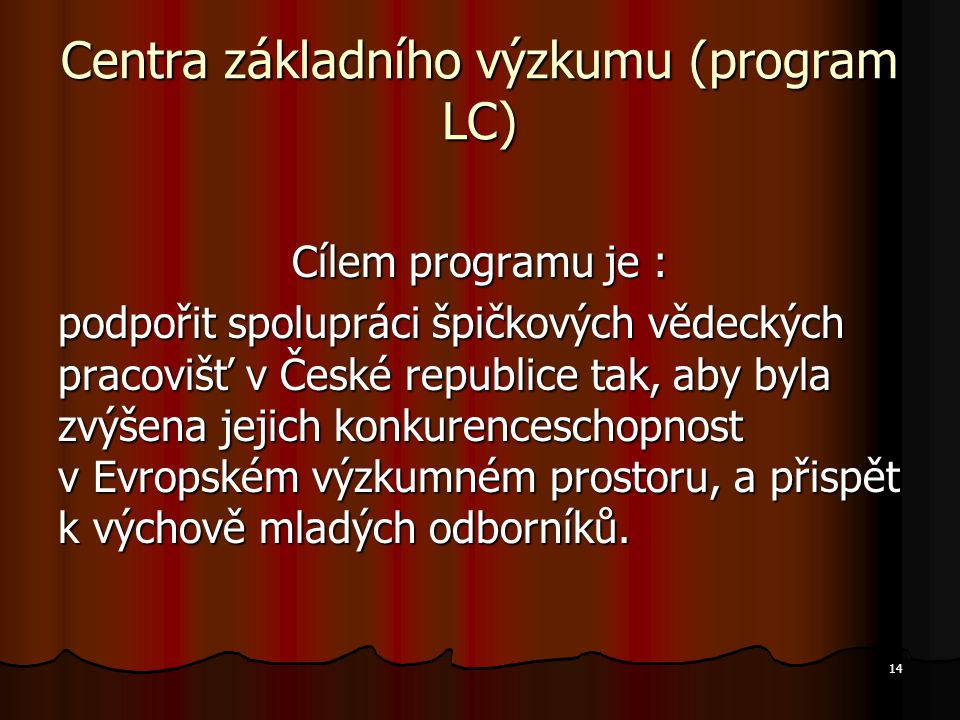 14 Centra základního výzkumu (program LC) Cílem programu je : podpořit spolupráci špičkových vědeckých pracovišť v České republice tak, aby byla zvýše