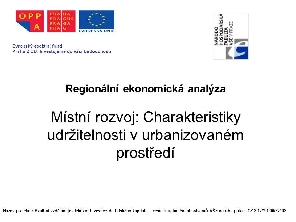 Regionální ekonomická analýza Místní rozvoj: Charakteristiky udržitelnosti v urbanizovaném prostředí Evropský sociální fond Praha & EU: Investujeme do vaší budoucnosti Název projektu: Kvalitní vzdělání je efektivní investice do lidského kapitálu – cesta k uplatnění absolventů VŠE na trhu práce; CZ.2.17/3.1.00/32102 Evropský sociální fond Praha & EU: Investujeme do vaší budoucnosti