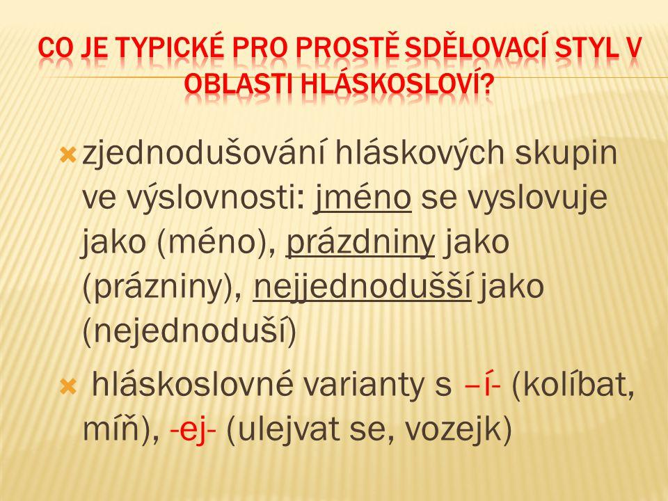  zjednodušování hláskových skupin ve výslovnosti: jméno se vyslovuje jako (méno), prázdniny jako (prázniny), nejjednodušší jako (nejednoduší)  hláskoslovné varianty s –í- (kolíbat, míň), -ej- (ulejvat se, vozejk)