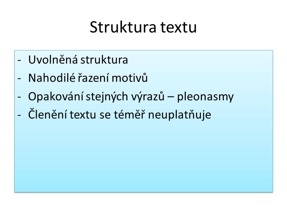 Struktura textu -Uvolněná struktura -Nahodilé řazení motivů -Opakování stejných výrazů – pleonasmy -Členění textu se téměř neuplatňuje -Uvolněná struktura -Nahodilé řazení motivů -Opakování stejných výrazů – pleonasmy -Členění textu se téměř neuplatňuje