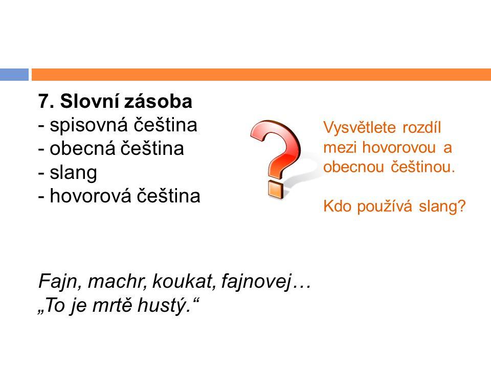 """7. Slovní zásoba - spisovná čeština - obecná čeština - slang - hovorová čeština Fajn, machr, koukat, fajnovej… """"To je mrtě hustý."""" Vysvětlete rozdíl m"""