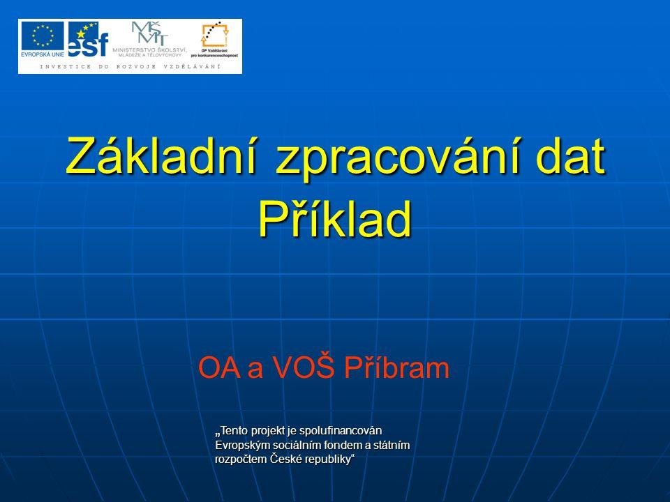 """Základní zpracování dat Příklad OA a VOŠ Příbram """" Tento projekt je spolufinancován Evropským sociálním fondem a státním rozpočtem České republiky"""""""