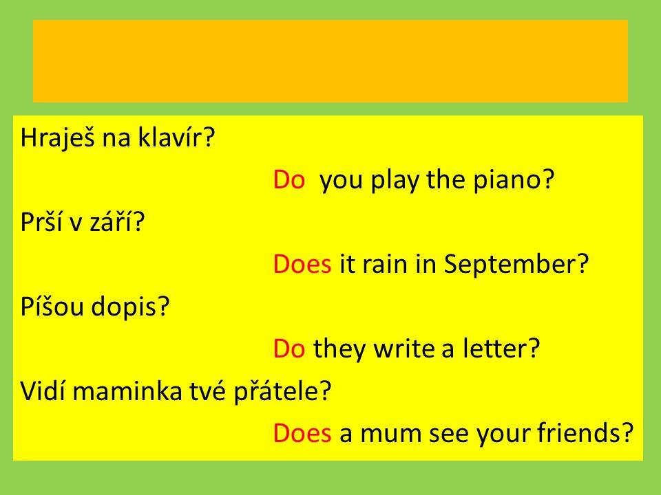 Hraješ na klavír? Do you play the piano? Prší v září? Does it rain in September? Píšou dopis? Do they write a letter? Vidí maminka tvé přátele? Does a