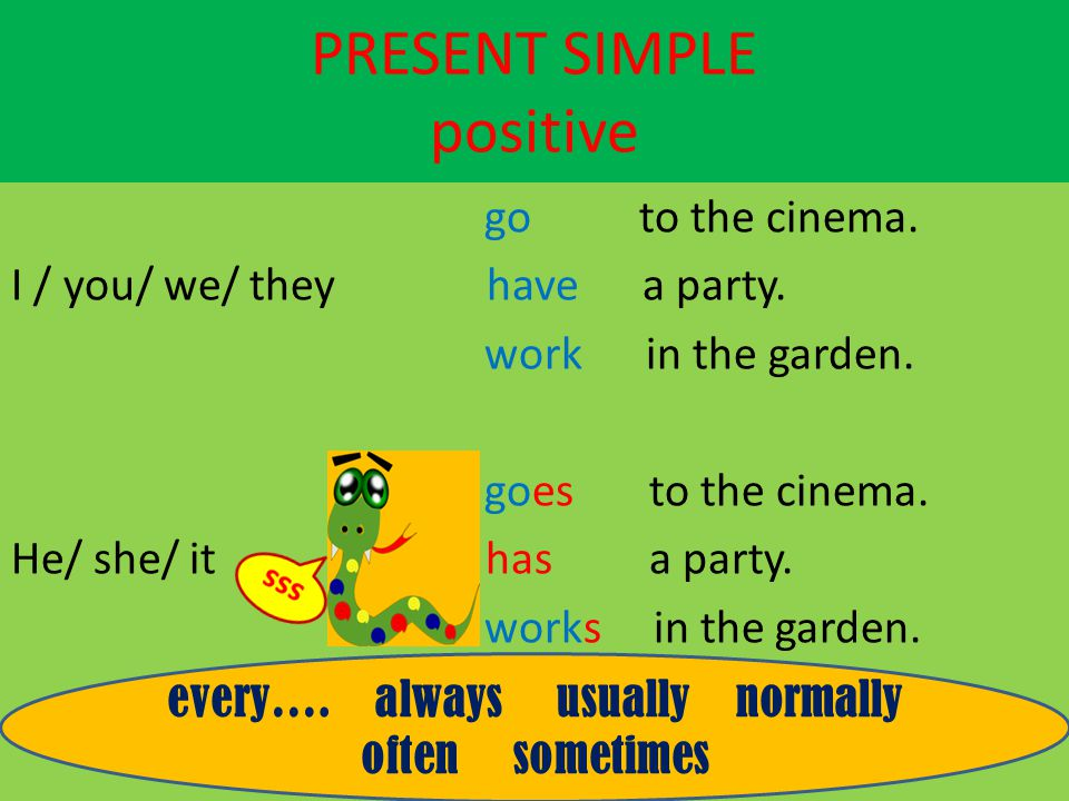 PRESENT SIMPLE positive go to the cinema. I / you/ we/ they have a party. work in the garden. goes to the cinema. He/ she/ it has a party. works in th