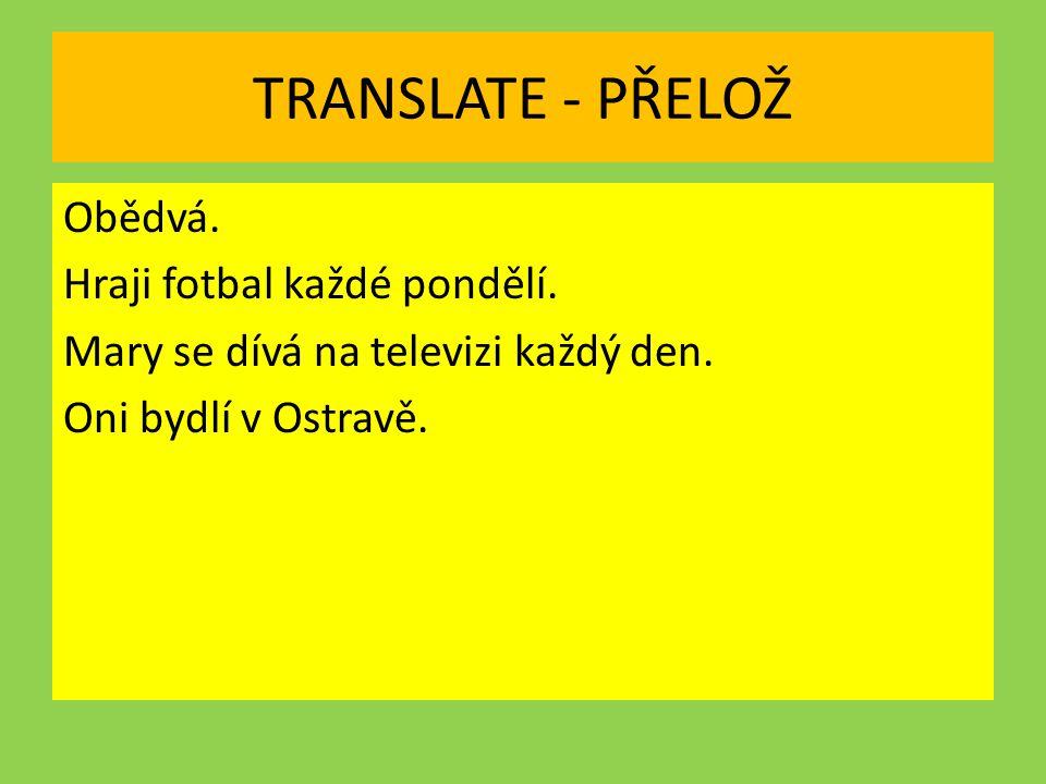 TRANSLATE - PŘELOŽ Obědvá. Hraji fotbal každé pondělí. Mary se dívá na televizi každý den. Oni bydlí v Ostravě.