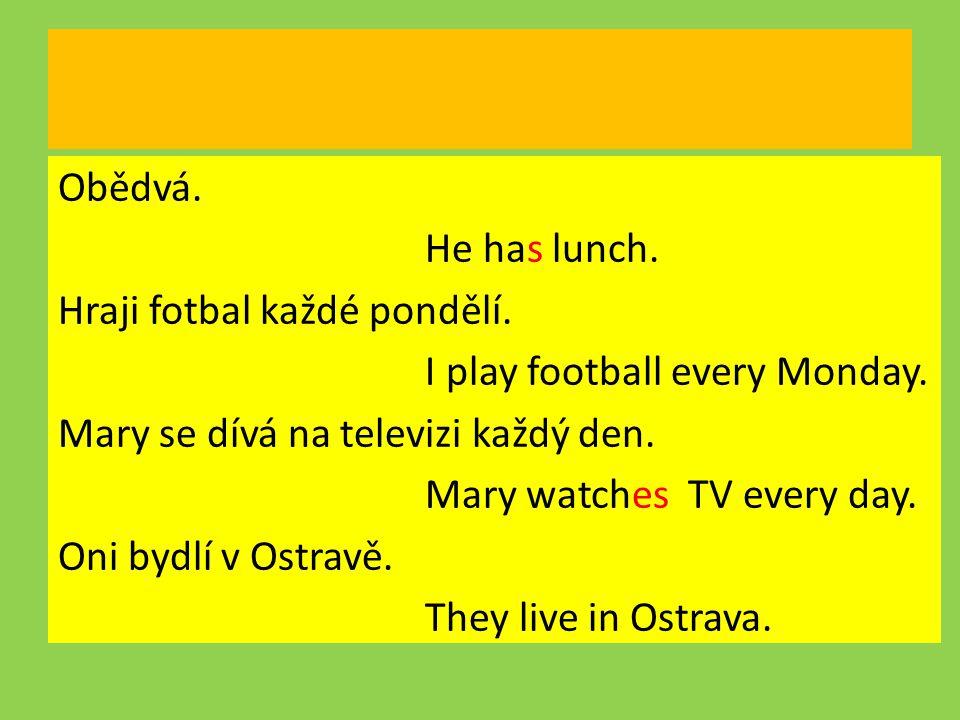 Obědvá.He has lunch. Hraji fotbal každé pondělí. I play football every Monday.