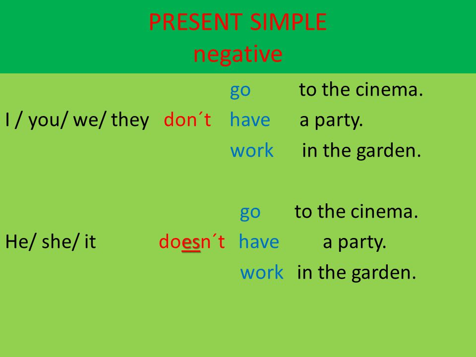 PRESENT SIMPLE negative go to the cinema. I / you/ we/ they don´t have a party. work in the garden. go to the cinema. es He/ she/ it doesn´t have a pa