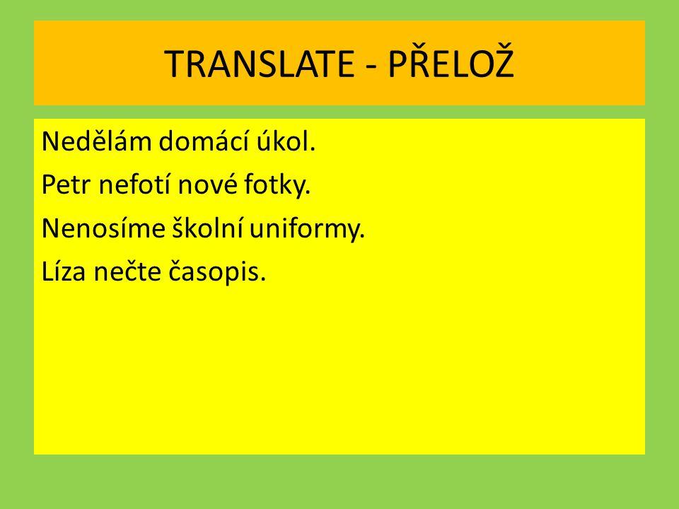TRANSLATE - PŘELOŽ Nedělám domácí úkol. Petr nefotí nové fotky. Nenosíme školní uniformy. Líza nečte časopis.