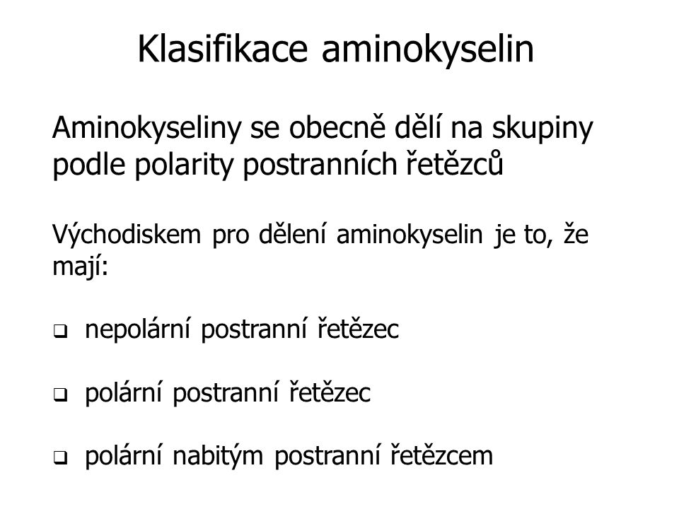 Aminokyseliny se obecně dělí na skupiny podle polarity postranních řetězců Východiskem pro dělení aminokyselin je to, že mají:  nepolární postranní řetězec  polární postranní řetězec  polární nabitým postranní řetězcem Klasifikace aminokyselin